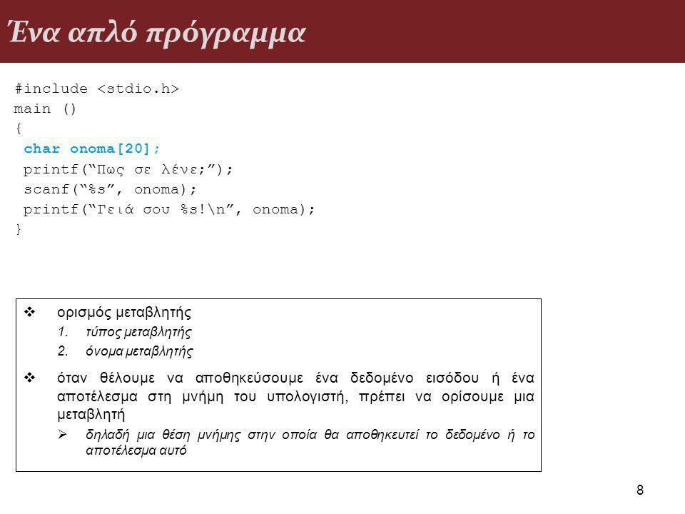 Ένα απλό πρόγραμμα #include <stdio.h> main () { char onoma[20]; printf( Πως σε λένε; ); scanf( %s , onoma); printf( Γειά σου %s!\n , onoma); }